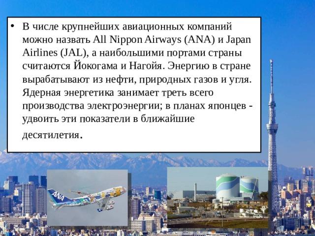 В числе крупнейших авиационных компаний можно назвать All Nippon Airways (ANA) и Japan Airlines (JAL), а наибольшими портами страны считаются Йокогама и Нагойя. Энергию в стране вырабатывают из нефти, природных газов и угля. Ядерная энергетика занимает треть всего производства электроэнергии; в планах японцев - удвоить эти показатели в ближайшие десятилетия .