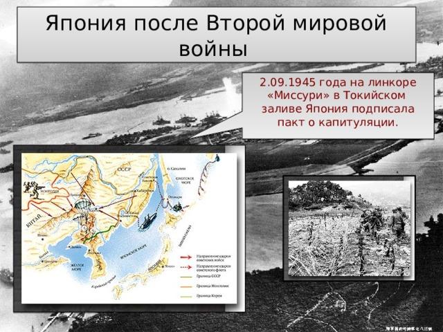 2.09.1945 года на линкоре «Миссури» в Токийском заливе Япония подписала пакт о капитуляции. Япония после Второй мировой войны