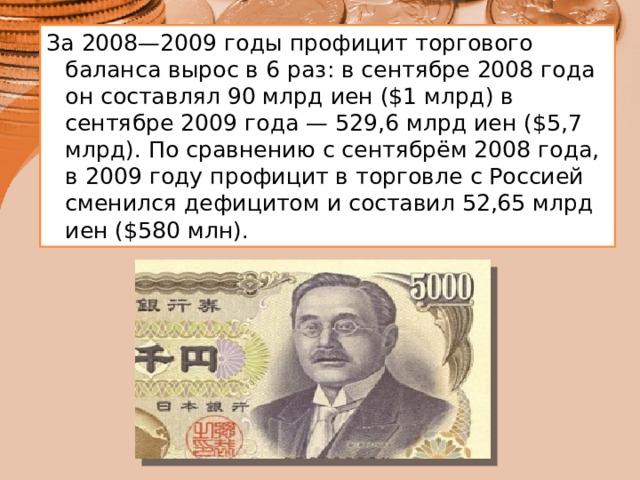 За 2008—2009 годы профицит торгового баланса вырос в 6 раз: в сентябре 2008 года он составлял 90 млрд иен ($1 млрд) в сентябре 2009 года — 529,6 млрд иен ($5,7 млрд). По сравнению с сентябрём 2008 года, в 2009 году профицит в торговле с Россией сменился дефицитом и составил 52,65 млрд иен ($580 млн).