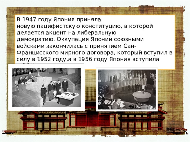 В 1947 году Япония приняла новуюпацифистскуюконституцию, в которой делается акцент налиберальную демократию.Оккупация Японии союзными войскамизакончилась с принятиемСан-Францисского мирного договора, который вступил в силу в 1952 году,а в 1956 году Япония вступила вООН.