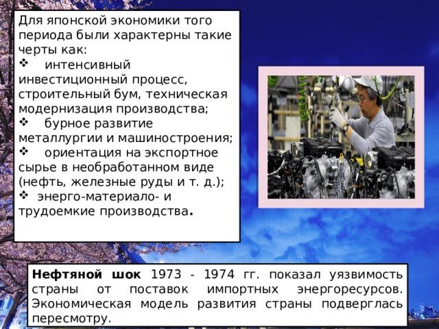 Для японской экономики того периода были характерны такие черты как:  интенсивный инвестиционный процесс, строительный бум, техническая модернизация производства;  бурное развитие металлургии и машиностроения;  ориентация на экспортное сырье в необработанном виде (нефть, железные руды и т. д.);  энерго-материало- и трудоемкие производства .  Нефтяной шок 1973 - 1974 гг. показал уязвимость страны от поставок импортных энергоресурсов. Экономическая модель развития страны подверглась пересмотру .
