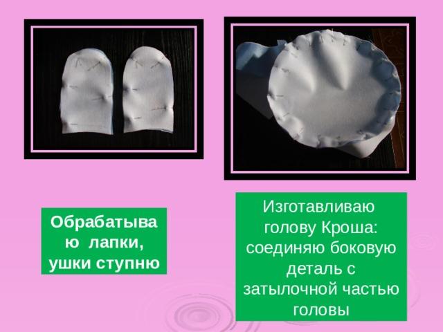 Изготавливаю голову Кроша: соединяю боковую деталь с затылочной частью головы Обрабатываю лапки, ушки ступню