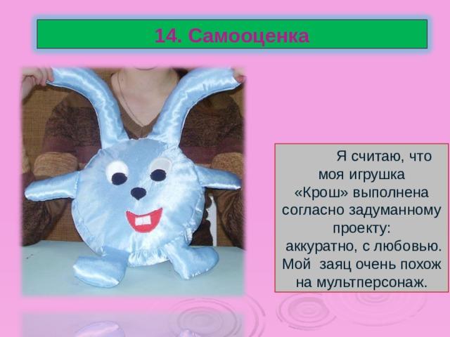14. Самооценка  Я считаю, что моя игрушка «Крош» выполнена согласно задуманному проекту:  аккуратно, с любовью. Мой заяц очень похож на мультперсонаж.