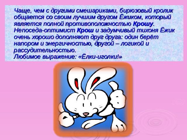 Чаще, чем с другими смешариками, бирюзовый кролик общается со своим лучшим другом Ёжиком , который является полной противоположностью Крошу . Непоседа-оптимист Крош и задумчивый тихоня Ёжик  очень хорошо дополняют друг друга: один берёт напором и энергичностью, другой – логикой и рассудительностью.  Любимое выражение: «Ёлки-иголки!»