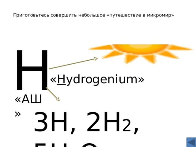 Приготовьтесь совершить небольшое «путешествие в микромир» Н « H ydrogenium» «АШ» 3Н, 2Н 2 , 5Н 2 О