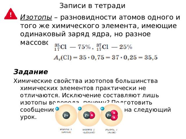 Записи в тетради Изотопы  – разновидности атомов одного и того же химического элемента, имеющие одинаковый заряд ядра, но разное массовое число. Задание Химические свойства изотопов большинства химических элементов практически не отличаются. Исключение составляют лишь изотопы водорода, почему? Подготовить сообщение по данному вопросу на следующий урок.