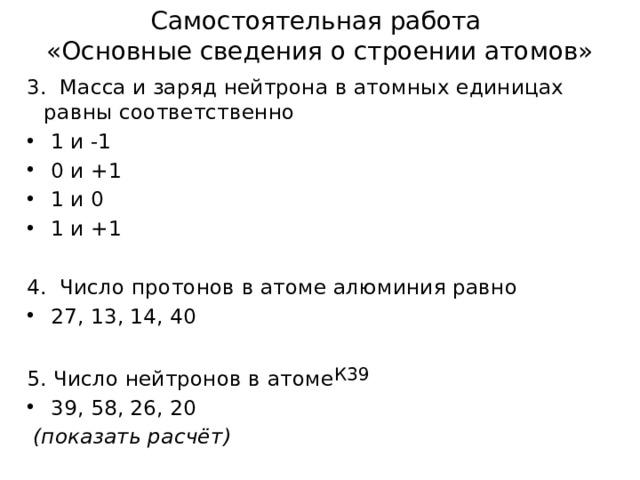 Самостоятельная работа  «Основные сведения о строении атомов» 3. Масса и заряд нейтрона в атомных единицах равны соответственно  1 и -1  0 и +1  1 и 0  1 и +1 4. Число протонов в атоме алюминия равно  27, 13, 14, 40 5. Число нейтронов в атоме К39  39, 58, 26, 20  (показать расчёт)