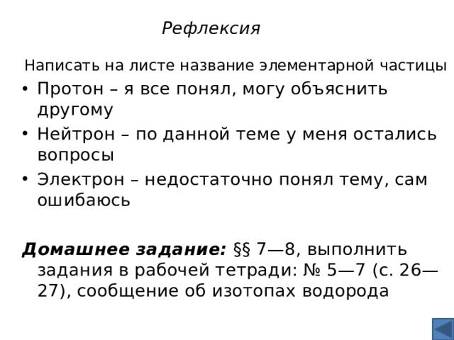 Рефлексия Написать на листе название элементарной частицы Протон – я все понял, могу объяснить другому Нейтрон – по данной теме у меня остались вопросы Электрон – недостаточно понял тему, сам ошибаюсь Домашнее задание: §§7—8, выполнить задания в рабочей тетради: №5—7 (с.26—27), сообщение об изотопах водорода
