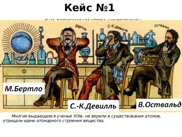 Кейс №1 «Я НЕ ДОПУСКАЮ НИ АТОМА, НИ МОЛЕКУЛЫ»     Многие выдающиеся ученые XIXв. не верили в существование атомов, отрицали идею атомарного строения вещества.