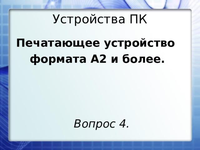 Устройства ПК Печатающее устройство формата А2 и более. Вопрос 4.
