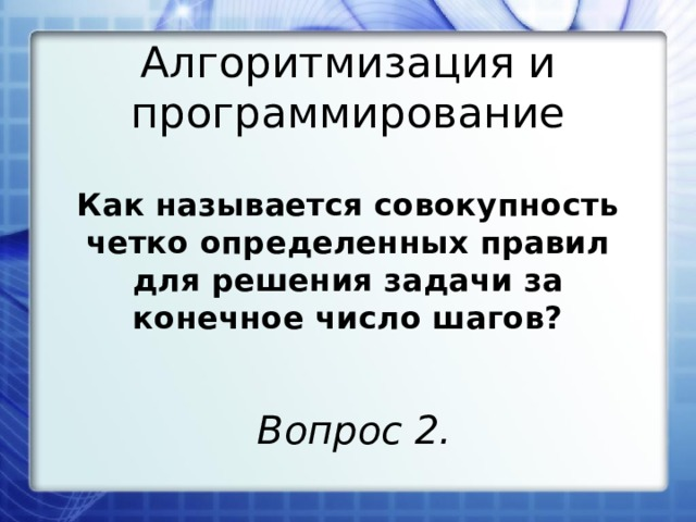 Алгоритмизация и программирование Как называется совокупность четко определенных правил для решения задачи за конечное число шагов? Вопрос 2.