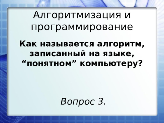 """Алгоритмизация и программирование Как называется алгоритм, записанный на языке, """"понятном"""" компьютеру?  Вопрос 3."""