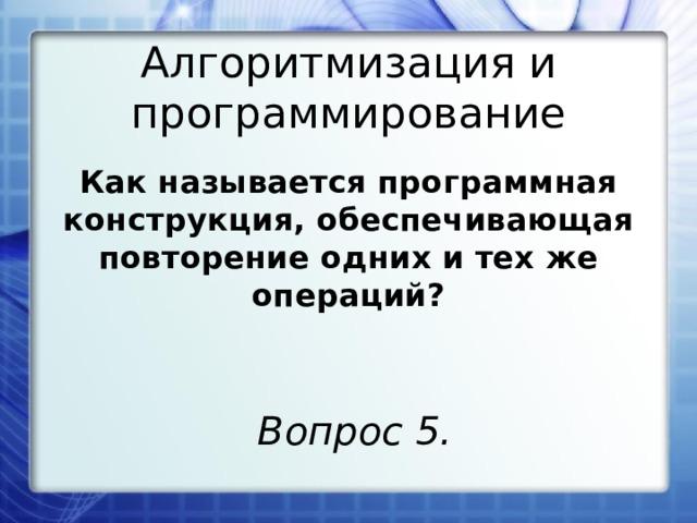 Алгоритмизация и программирование Как называется программная конструкция, обеспечивающая повторение одних и тех же операций? Вопрос 5.