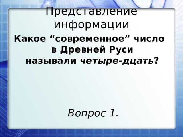 """Представление информации Какое """"современное"""" число в Древней Руси называли четыре-дцать ? Вопрос 1."""
