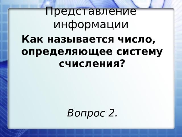 Представление информации Как называется число, определяющее систему счисления? Вопрос 2.