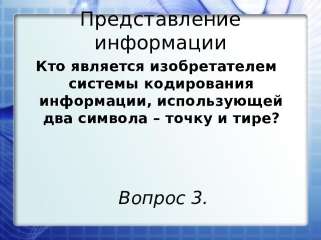 Представление информации Кто является изобретателем системы кодирования информации, использующей два символа – точку и тире? Вопрос 3.