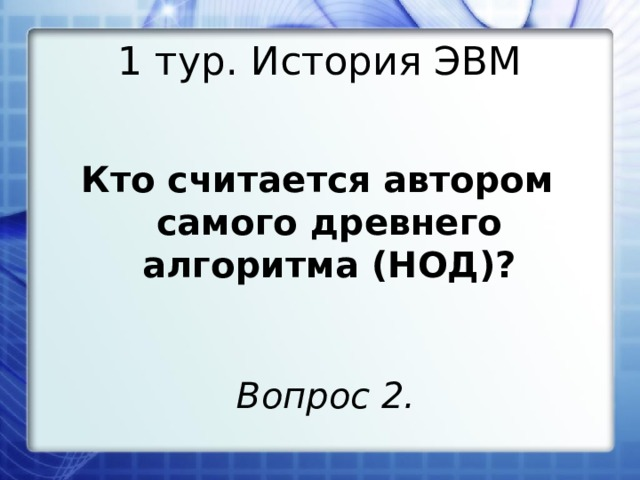 1 тур. История ЭВМ Кто считается автором самого древнего алгоритма (НОД)? Вопрос 2.