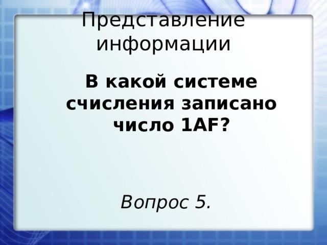 Представление информации В какой системе счисления записано число 1AF? Вопрос 5.