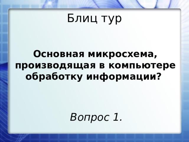 Блиц тур Основная микросхема, производящая в компьютере обработку информации? Вопрос 1.