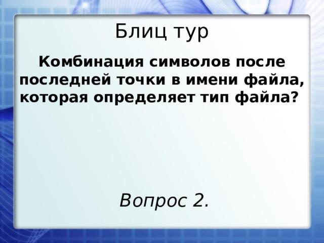 Блиц тур Комбинация символов после последней точки в имени файла, которая определяет тип файла? Вопрос 2.