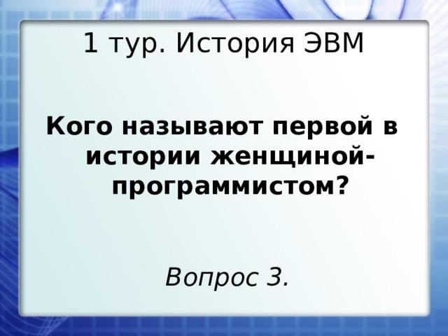 1 тур. История ЭВМ Кого называют первой в истории женщиной-программистом? Вопрос 3.