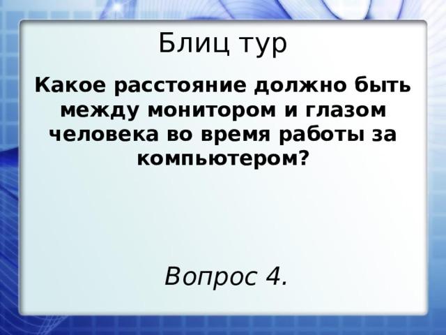 Блиц тур Какое расстояние должно быть между монитором и глазом человека во время работы за компьютером? Вопрос 4.