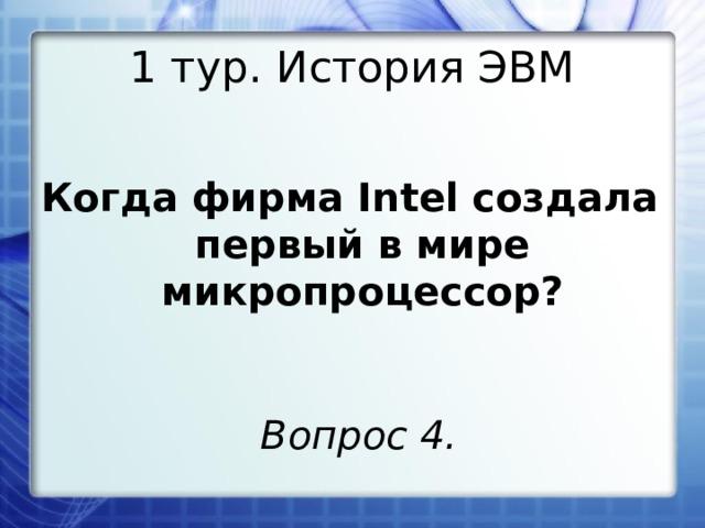 1 тур. История ЭВМ Когда фирма Intel создала первый в мире микропроцессор? Вопрос 4.