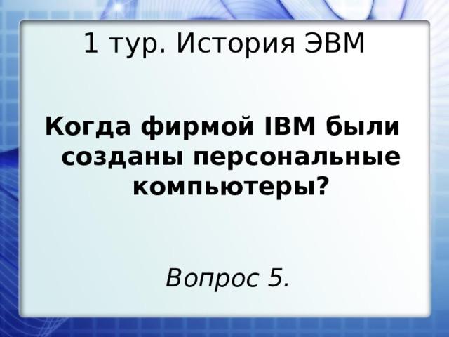 1 тур. История ЭВМ Когда фирмой IBM были созданы персональные компьютеры? Вопрос 5.
