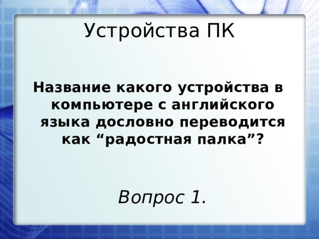 """Устройства ПК Название какого устройства в компьютере с английского языка дословно переводится как """"радостная палка""""? Вопрос 1."""