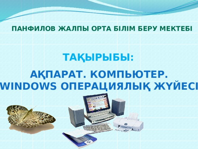Панфилов жалпы орта білім беру мектебі Тақырыбы: Ақпарат. Компьютер. Windows операциялық жүйесі