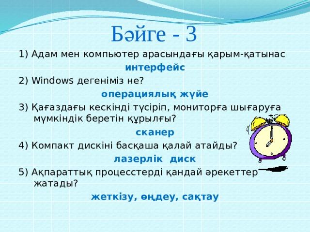 Бәйге - 3 1) Адам мен компьютер арасындағы қарым-қатынас интерфейс 2) Windows дегеніміз не? операциялық жүйе 3) Қағаздағы кескінді түсіріп, мониторға шығаруға мүмкіндік беретін құрылғы? сканер 4) Компакт дискіні басқаша қалай атайды? лазерлік диск 5) Ақпараттық процесстерді қандай әрекеттер жатады? жеткізу, өңдеу, сақтау