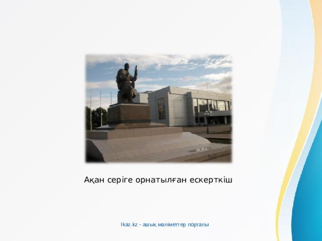 Ақан серіге орнатылған ескерткіш Ikaz.kz - ашық мәліметтер порталы