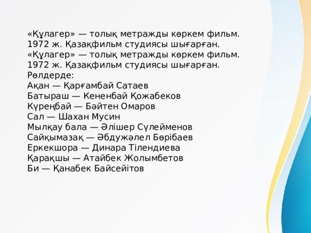 «Құлагер» — толық метражды көркем фильм. 1972 ж. Қазақфильм студиясы шығарған. «Құлагер» — толық метражды көркем фильм. 1972 ж. Қазақфильм студиясы шығарған. Рөлдерде: Ақан — Қарғамбай Сатаев Батыраш — Кененбай Қожабеков Күреңбай — Бәйтен Омаров Сал — Шахан Мусин Мылқау бала — Әлішер Сүлейменов Сайқымазақ — Әбдужәлел Бөрібаев Еркекшора — Динара Тілендиева Қарақшы — Атайбек Жолымбетов Би — Қанабек Байсейітов