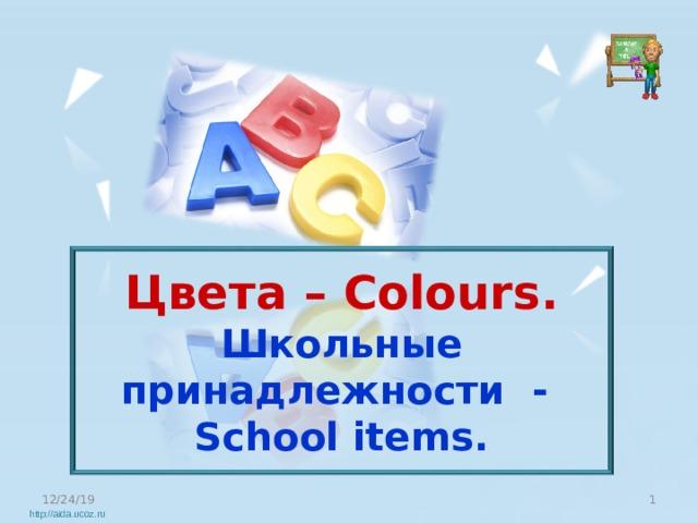 Цвета – Colours. Школьные принадлежности - School items. 12/24/19  http://aida.ucoz.ru