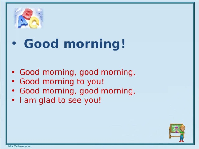 Good morning!  Good morning, good morning, Good morning to you! Good morning, good morning, I am glad to see you!