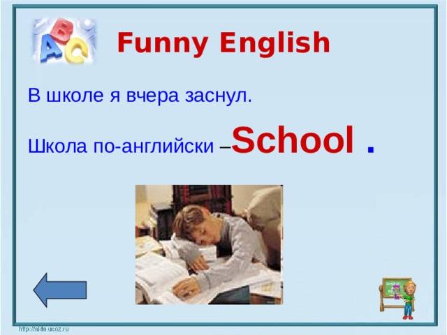 Funny English В школе я вчера заснул. Школа по-английски – School  .