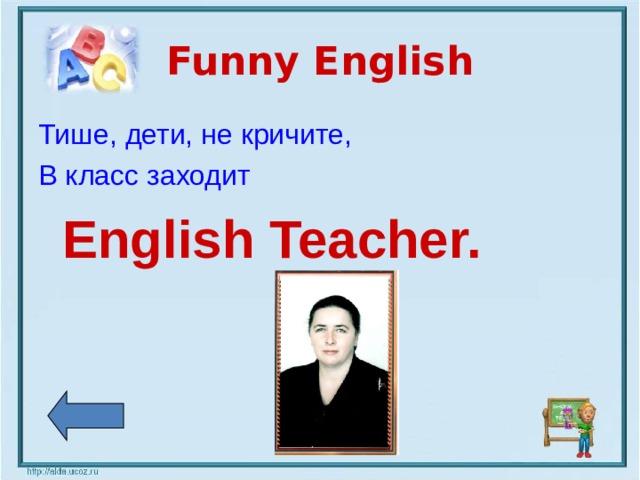 Funny English Тише,  дети,  не кричите, В класс заходит   English Teacher.