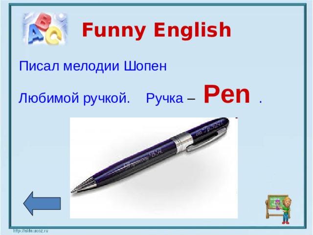 Funny English Писал мелодии Шопен Любимой ручкой. Ручка –  Pen  .