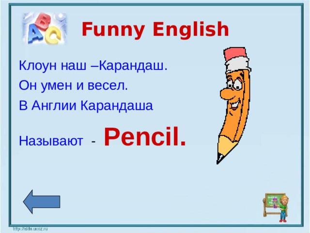 Funny English Клоун наш –Карандаш. Он умен и весел. В Англии Карандаша Называют - Pencil.