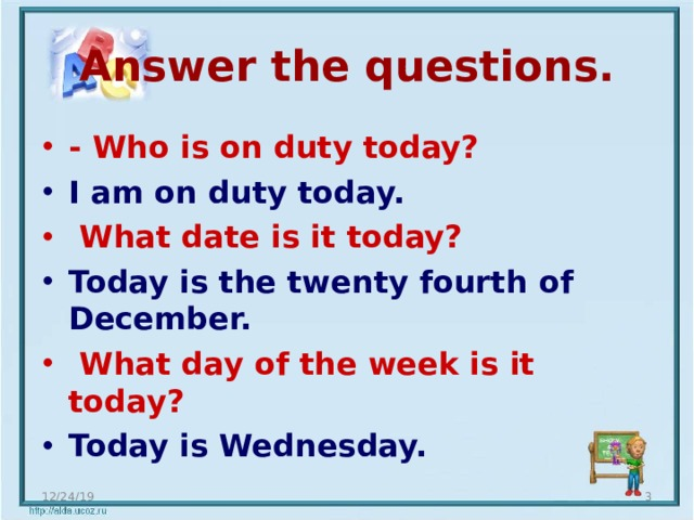 Answer the questions. - Who is on duty today? I am on duty today.  What date is it today? Today is the twenty fourth of December.   What day of the week is it today? Today is Wednesday. 12/24/19