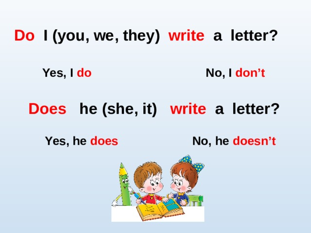 Do I (you, we , they) write a letter?  Yes, I do No, I don't Does he (she , it) write a letter? Yes, he does No, he doesn't