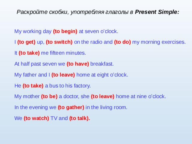 Раскройте скобки, употребляя глаголы в Present Simple : My working day  (to begin)  at seven o'clock. I  (to get)  up,  (to switch)  on the radio and  (to do)  my morning exercises. It (to take)  me fifteen minutes. At half past seven we  (to have)  breakfast. My father and I  (to leave)  home at eight o'clock. He (to take)  a bus to his factory. My mother  (to be)  a  doctor, she  (to leave)  home at nine o'clock. In the evening we  (to gather)  in the living room. We (to watch)  TV and  (to talk).