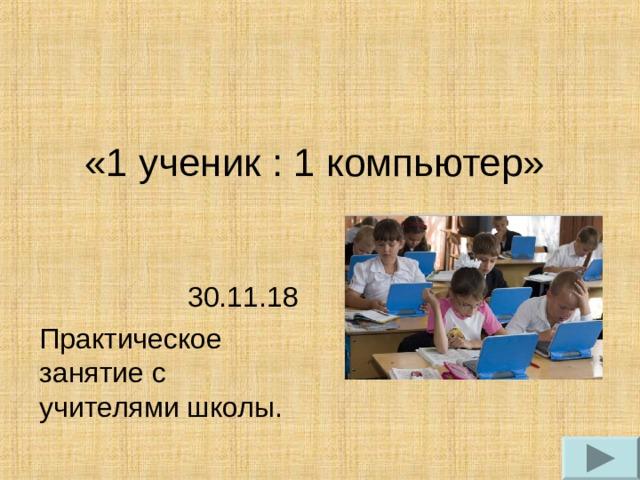 «1 ученик : 1 компьютер» 30.11.18 Практическое занятие с учителями школы.