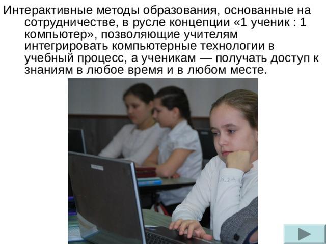 Интерактивные методы образования, основанные на сотрудничестве, в русле концепции «1 ученик : 1 компьютер», позволяющие учителям интегрировать компьютерные технологии в учебный процесс, а ученикам — получать доступ к знаниям в любое время и в любом месте.