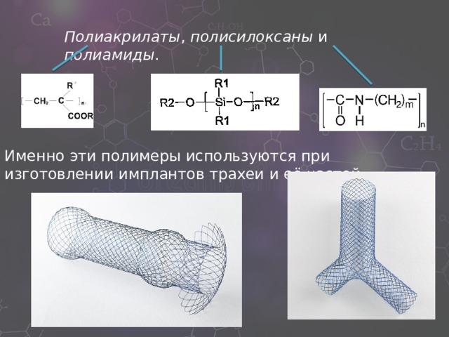 Полиакрилаты , полисилоксаны и полиамиды . Именно эти полимеры используются при изготовлении имплантов трахеи и её частей.