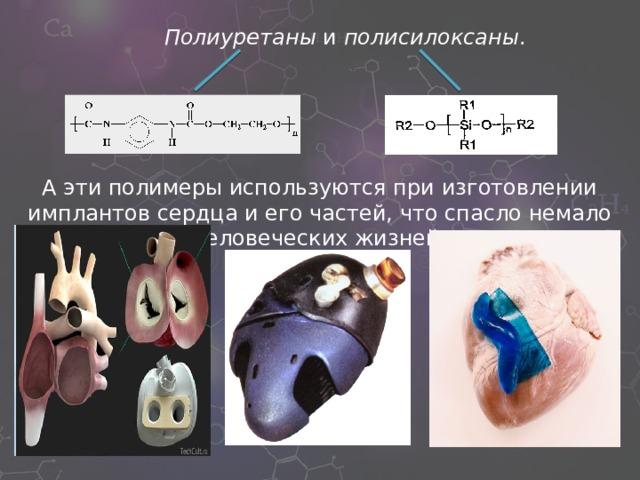 Полиуретаны и полисилоксаны . А эти полимеры используются при изготовлении имплантов сердца и его частей, что спасло немало человеческих жизней.