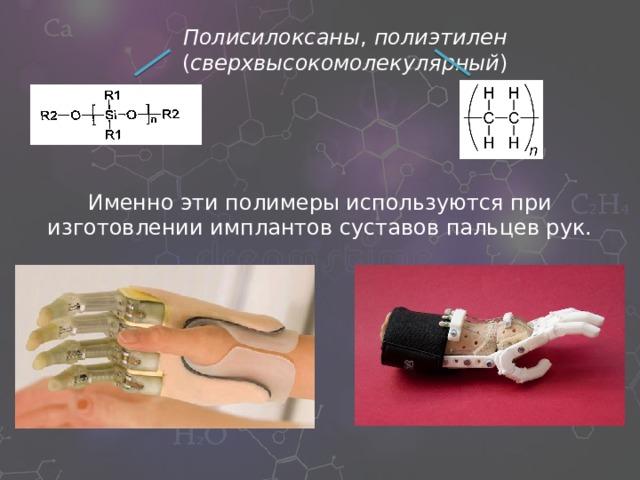 Полисилоксаны , полиэтилен ( сверхвысокомолекулярный ) Именно эти полимеры используются при изготовлении имплантов суставов пальцев рук.