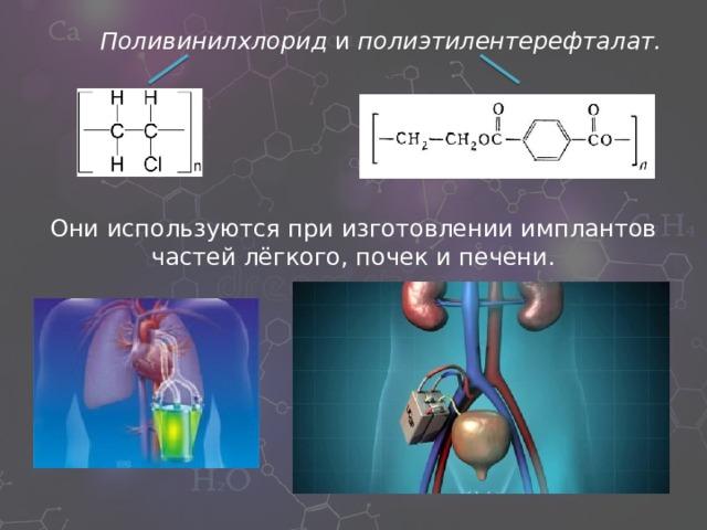 Поливинилхлорид и полиэтилентерефталат. Они используются при изготовлении имплантов частей лёгкого, почек и печени.