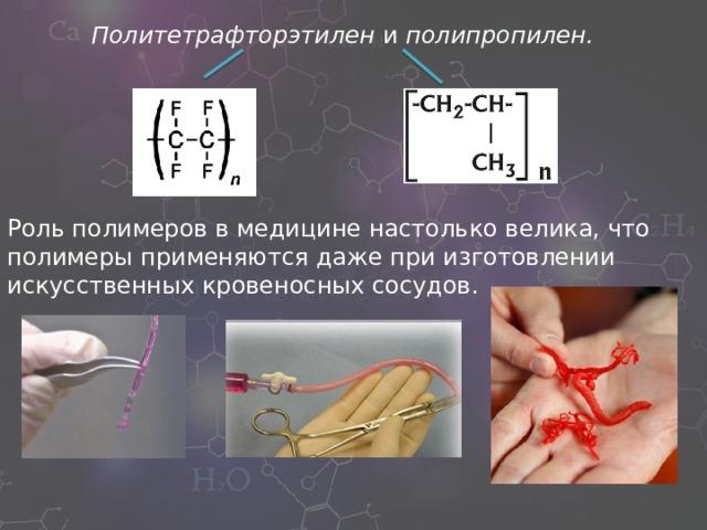 Политетрафторэтилен и полипропилен. Роль полимеров в медицине настолько велика, что полимеры применяются даже при изготовлении искусственных кровеносных сосудов.