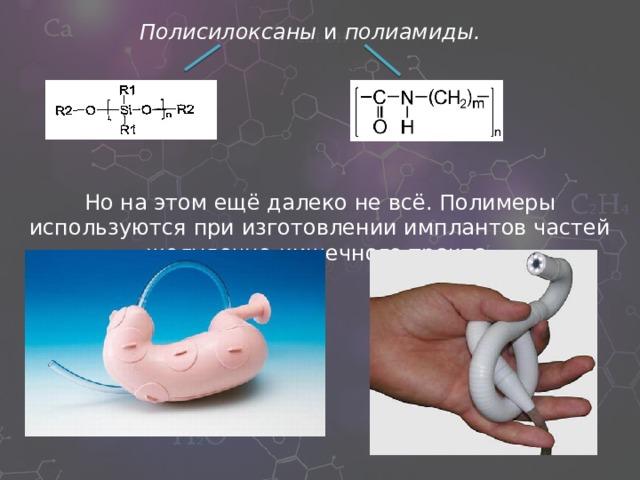 Полисилоксаны и полиамиды. Но на этом ещё далеко не всё. Полимеры используются при изготовлении имплантов частей желудочно-кишечного тракта.
